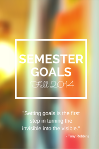 "Semester Goals for Fall 2014 - ""Setting goals is the first step in turning the invisible into the visible."""