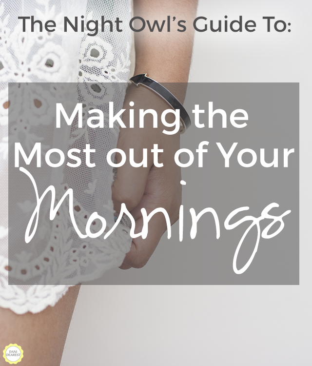 The Night Owl's Guide to: Making the Most Out of Your Mornings. How to deal with getting up early, great tips!